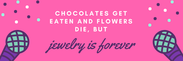Chocolates get eaten and flowers die, but jewelry is forever!