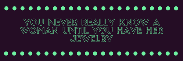 You never really know a woman until you have seen her jewellery