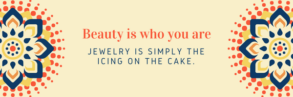 Beauty is who you are, jewelry is simply the icing on the cake!