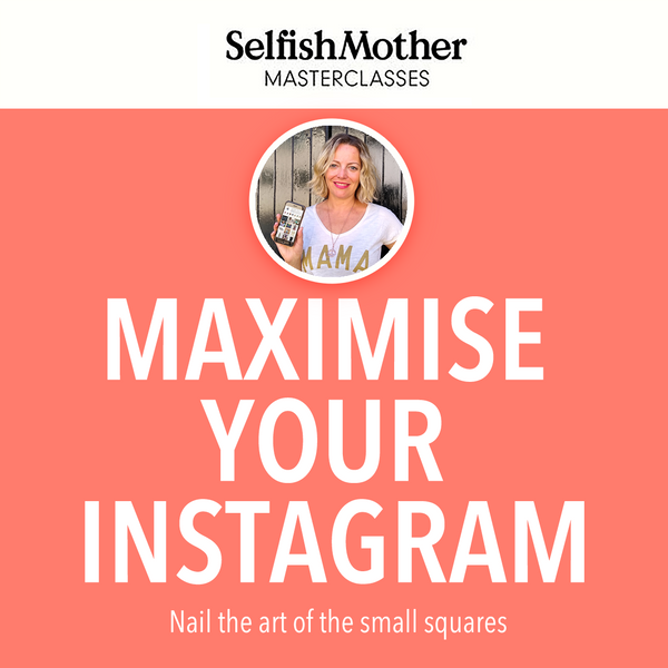 MAXIMISE YOUR INSTAGRAM <br>Selfish Mother Masterclass