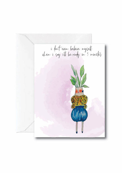 Even I don't believe myself when I say I'll be ready in 5 minutes- GREETING CARD