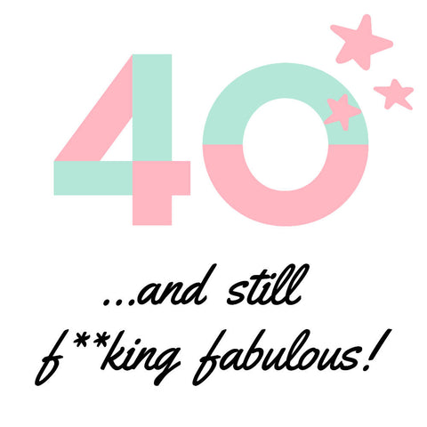 40 ... and still f**king fabulous!