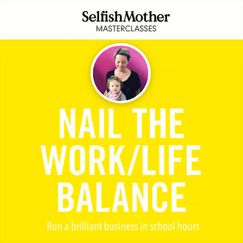 NAIL THE WORK/LIFE BALANCE<br>Selfish Mother Masterclasses