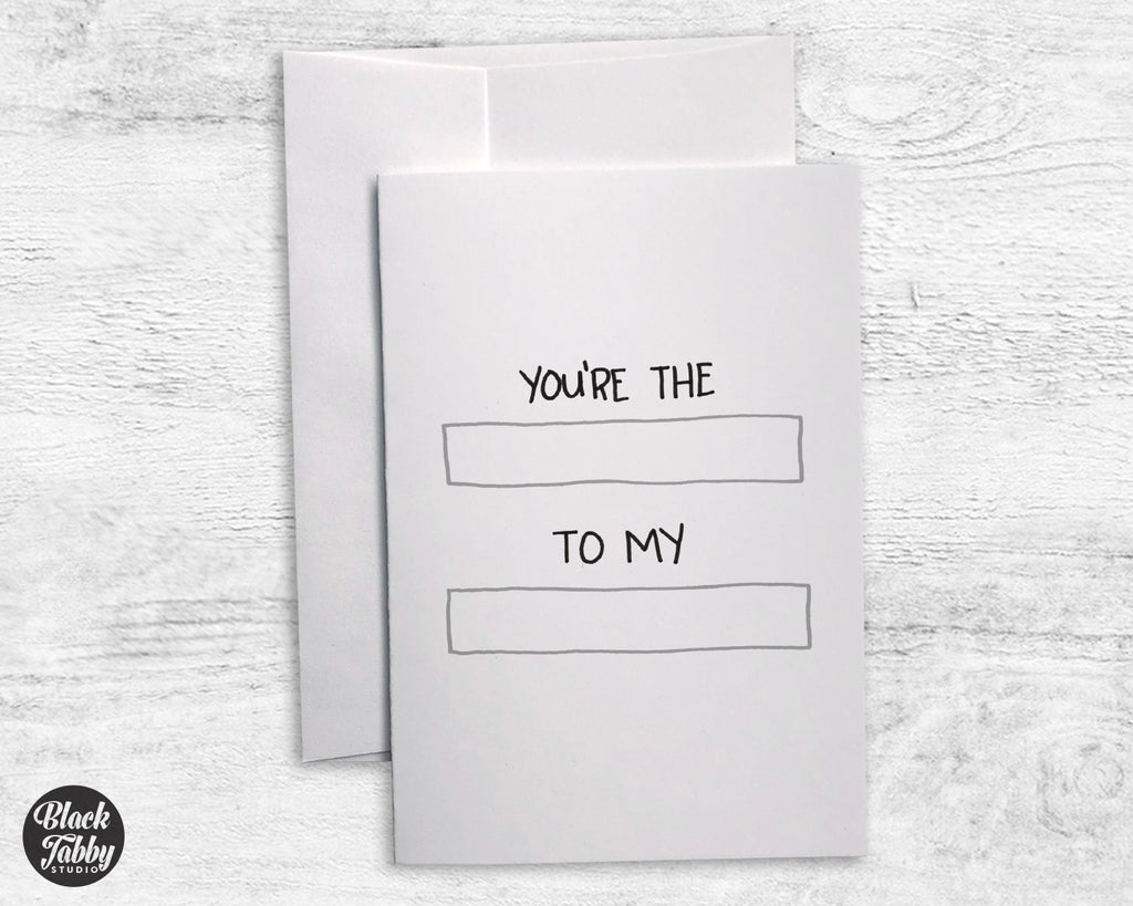 You're the BLANK to my BLANK - Fill In Cards