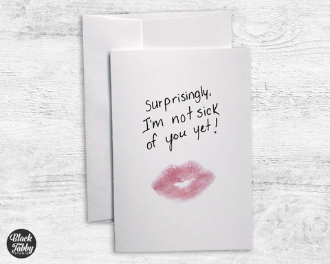 Surprisingly, I'm Not Sick of You Yet - Greeting Cards