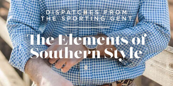 Dispatches From The Sporting Gent - The Elements Of Southern Style
