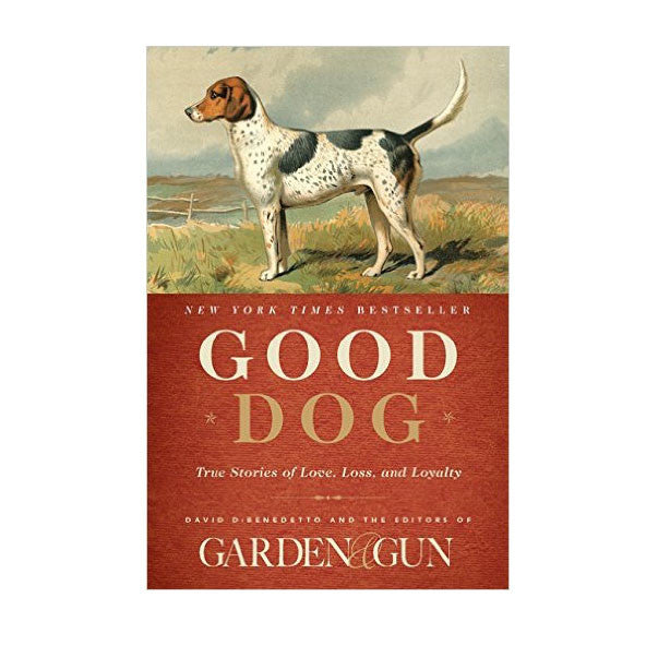 Good Dog: True Stories of Love, Loss, and Loyalty by Editors of Garden & Gun