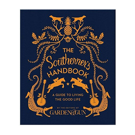 The Southerner's Handbook: A Guide to Living the Good Life by Editors of Garden & Gun