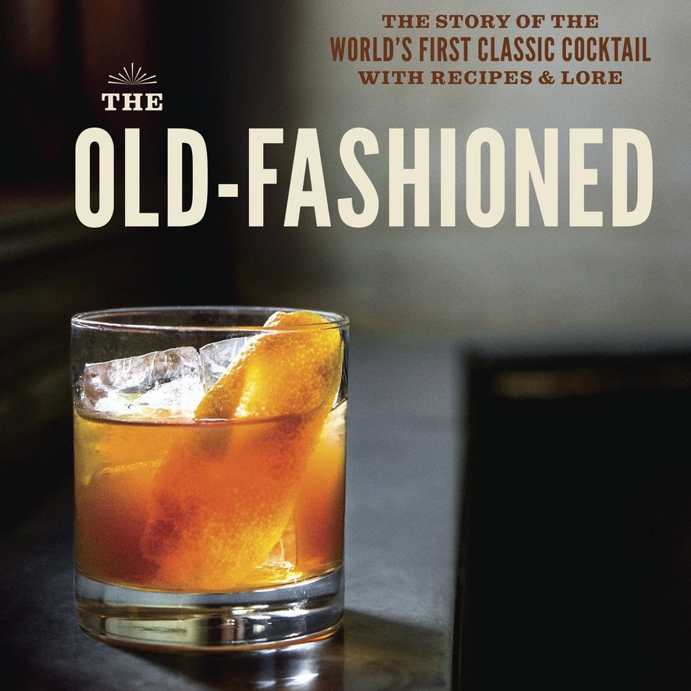 The Old-Fashioned: The Story of the World's First Classic Cocktail