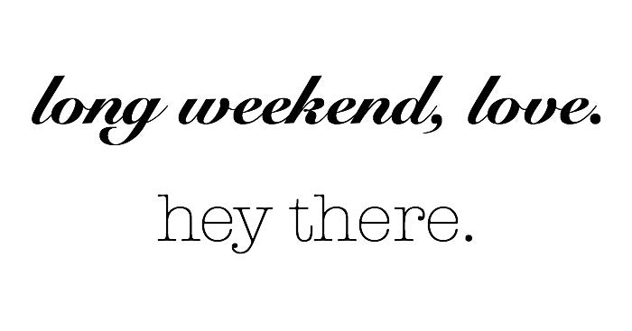 long weekend, love. hey there.