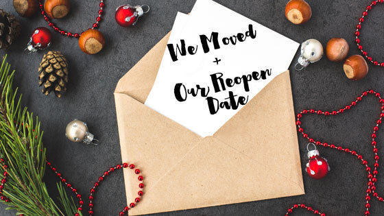 WE MOVED! + Our Reopen Date!