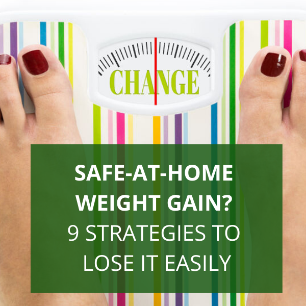 Safe-at-Home Weight Gain? 9 Strategies to Lose It Easily