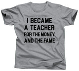 I Became A Teacher For The Money and The Fame T-Shirt - Unisex Tee - UMBUH