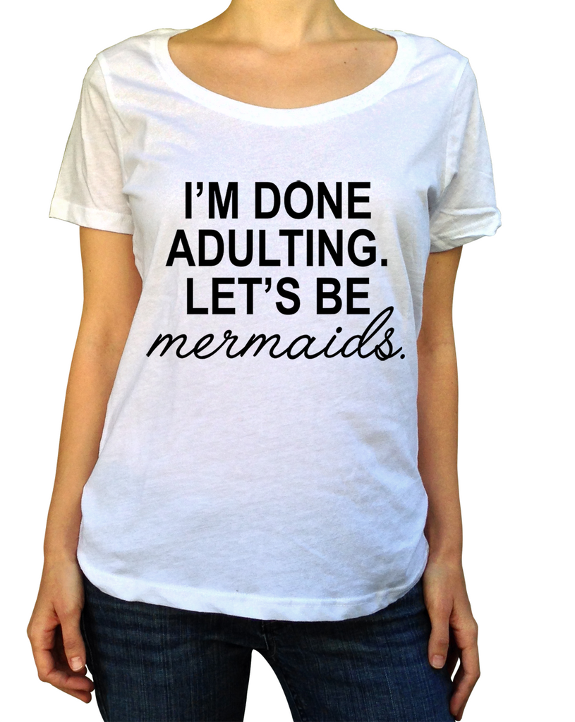 I'm Done Adulting Let's Be Mermaids Shirt - Scoop Neck - UMBUH