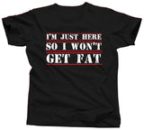 I'm Just Here So I Won't Get Fat T-Shirt - Unisex Tee - UMBUH