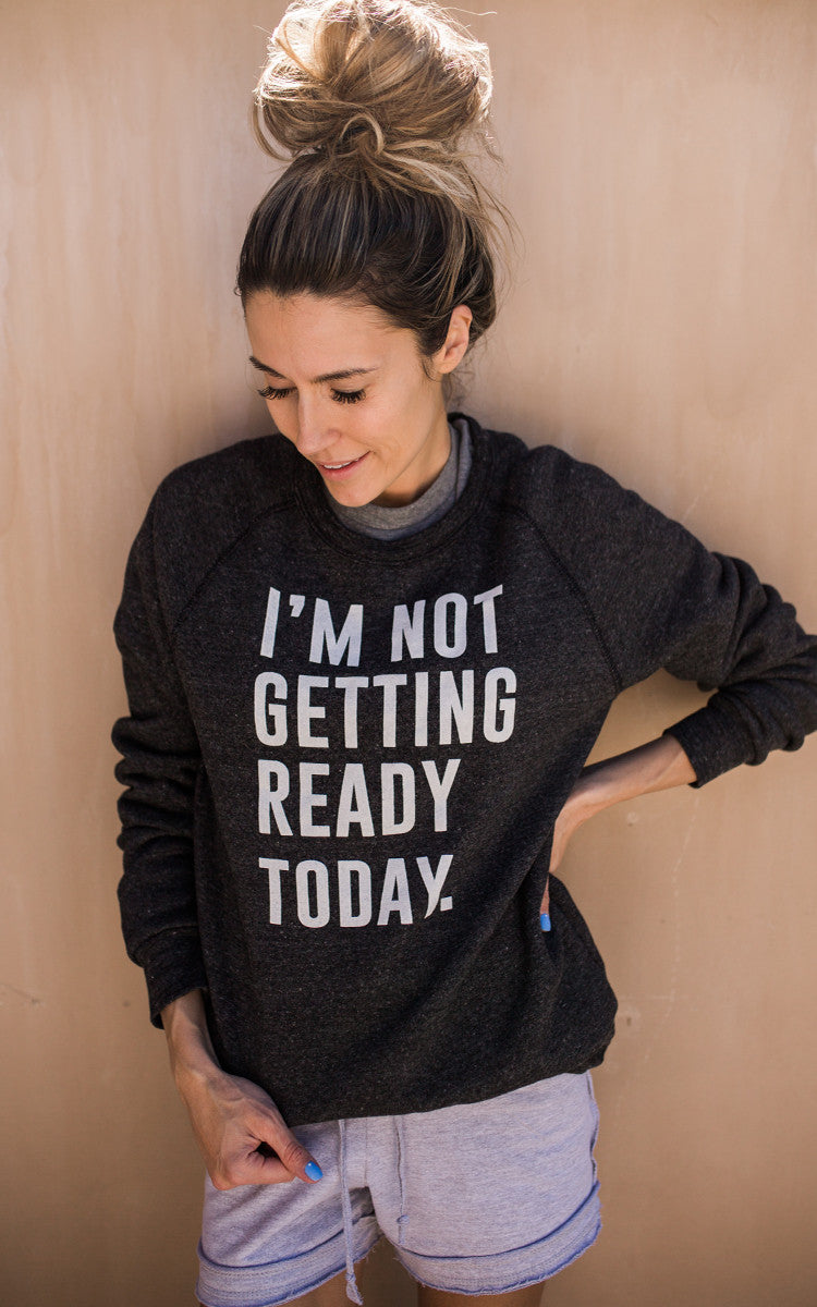 I'm Not Getting Ready Today Sweatshirt