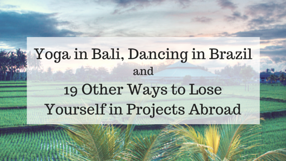 Yoga in Bali, Dancing in Brazil, and 19 Other Ways to Lose Yourself in Projects Abroad