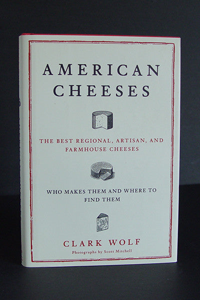 American Cheeses: The Best Regional, Artisan, and Farmhouse Cheeses, Who Makes Them, and Where to Find Them -- Clark Wolf