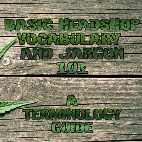 Basic Headshop Vocabulary and Jargon 101 - A Terminology Guide