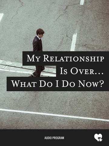My Relationship is Over What Do I Do Now?