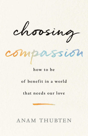 Choosing Compassion: How to Be of Benefit in a World That Needs Our Love