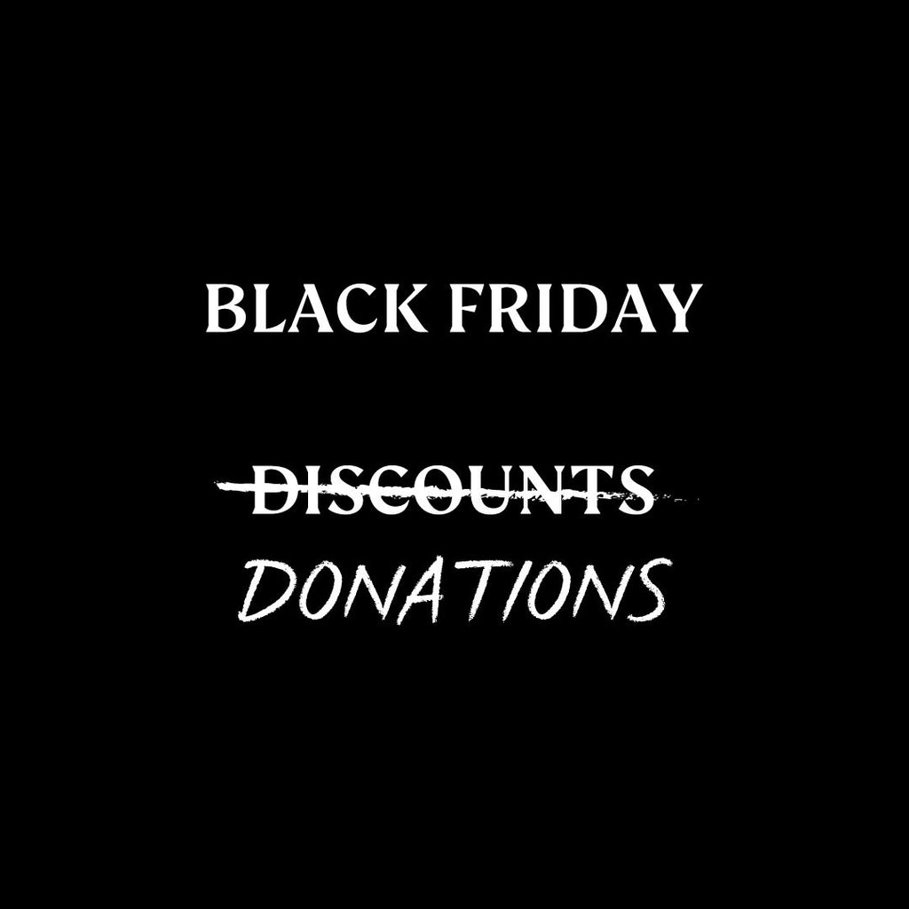 BLACK FRIDAY D...ONATIONS. 100% of profit, find out more about our pledge this year.