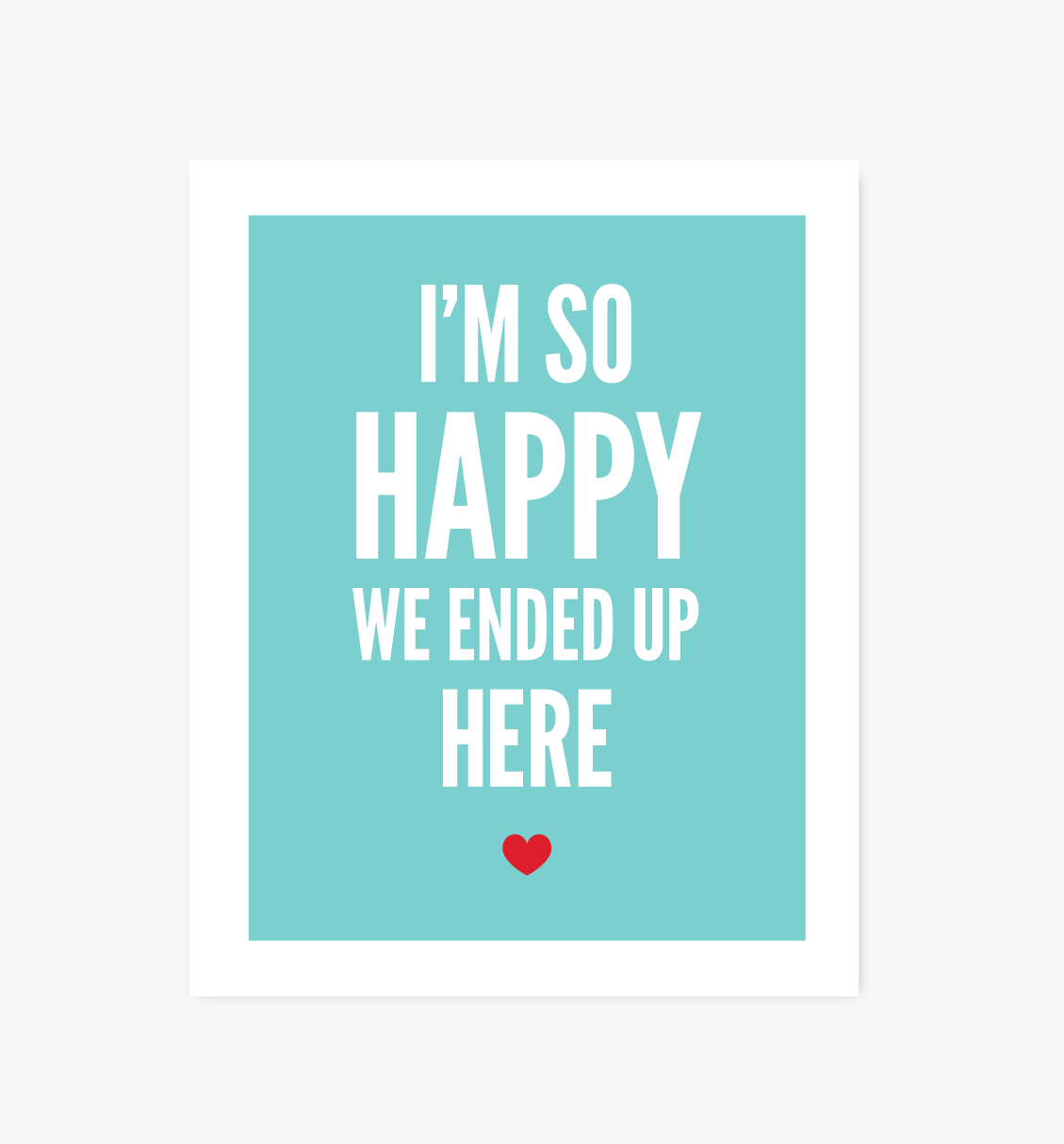 So Happy We Ended Up Here print