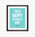 So Happy We Ended Up Here art print