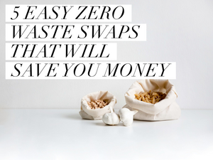 Five Easy Zero Waste Swaps That Will Save You Money