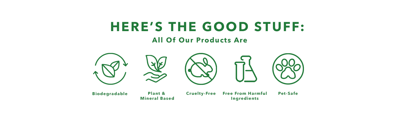 Here's the Good Stuff: All our Products Are Biodegradable, Plant& Mineral Based, Cruelty-Free, Free From Harmful Ingredients, and Pet-Safe