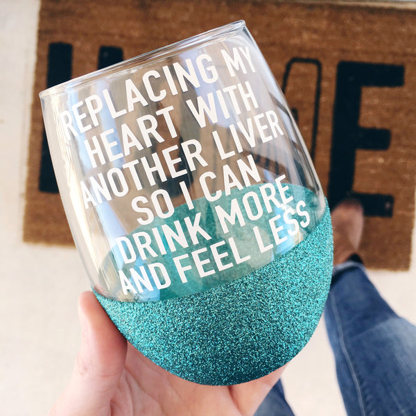 Replacing My Heart With Another Liver So I Can Drink More And Feel Less - Wine Glass