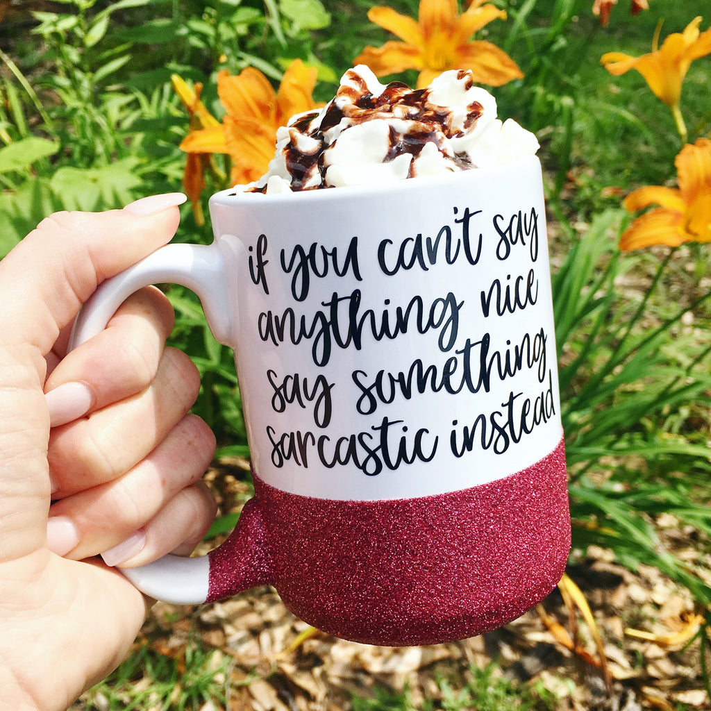 If You Can't Say Anything Nice, Say Something Sarcastic Instead - Coffee Mug