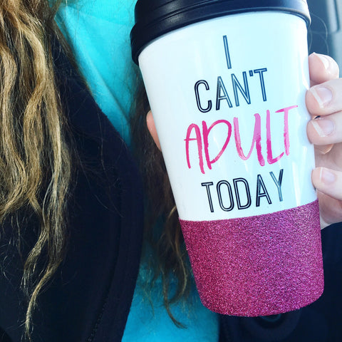 I Cant Adult Today - To Go Cup