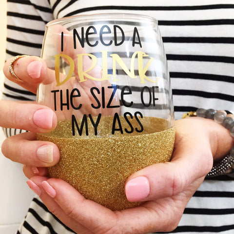 I Need A Drink The Size Of My Ass - Wine Glass