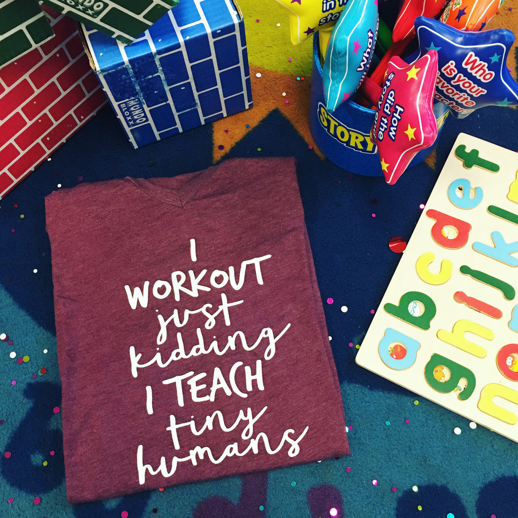I Workout Just Kidding I Teach Tiny Humans - T-Shirt