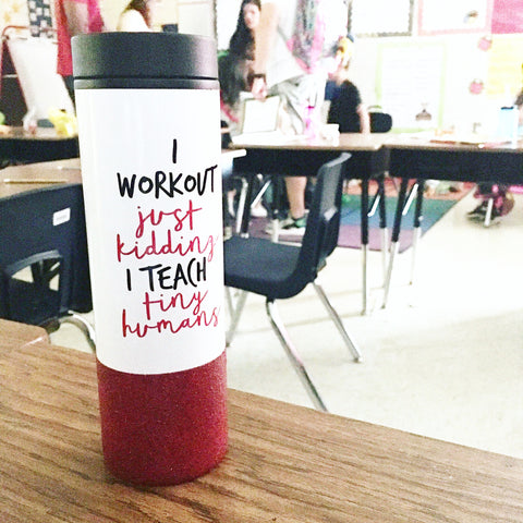 I Workout Just Kidding I Teach Tiny Humans - To Go Cup