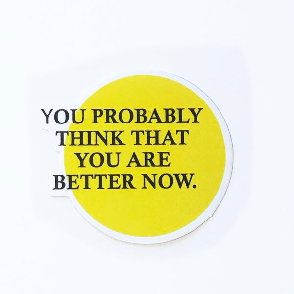 You Probably Think that you are better now Sticker