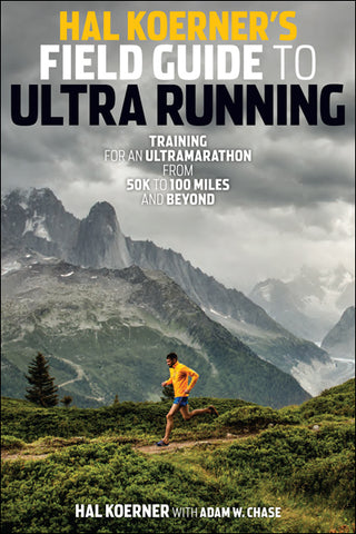 Hal Koerner's Field Guide to Ultrarunning: Training for an Ultramarathon from 50K to 100 Miles and Beyond