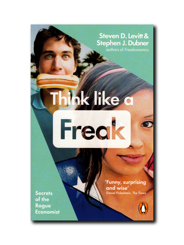Think Like a Freak : Secrets of the Rogue Economist by Stephen J. Dubner & Steven D. Levitt