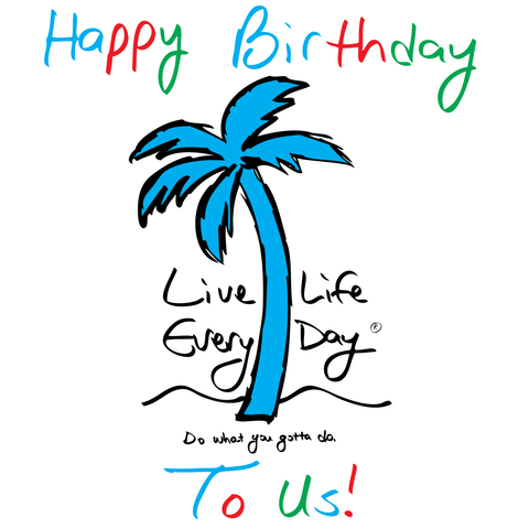 Happy Birthday Live Life Every Day!
