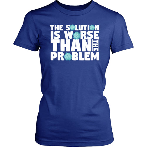 The Solution is Worse Than the Problem - Women's Tee