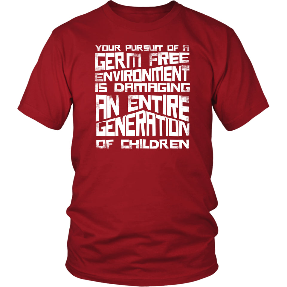Your Pursuit of a Germ Free Environment is Damaging an Entire Generation of Children - Unisex Tee