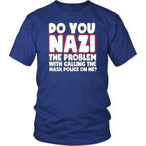 Do You Nazi the Problem With Calling the Mask Police On Me? - Unisex Tee