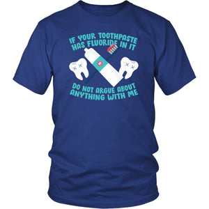 If Your Toothpaste Has Fluoride In It Do Not Argue About Anything With Me - Unisex Tee