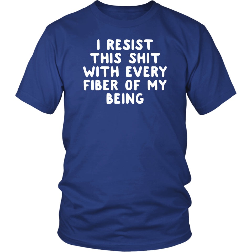 I Resist This Shit With Every Fiber of My Being - Unisex Tee