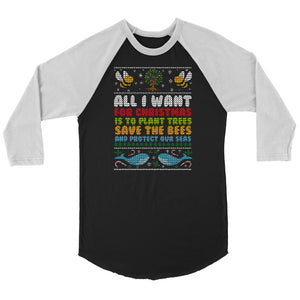 All I Want for Christmas is to Plant Trees Save the Bees and Protect Our Seas - 3/4 Raglan