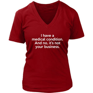 I Have a Medical Condition - Women's V-Neck Tee