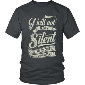 T-shirt - I Will Not Stay Silent So That You Can Stay Comfortable - Unisex Tee