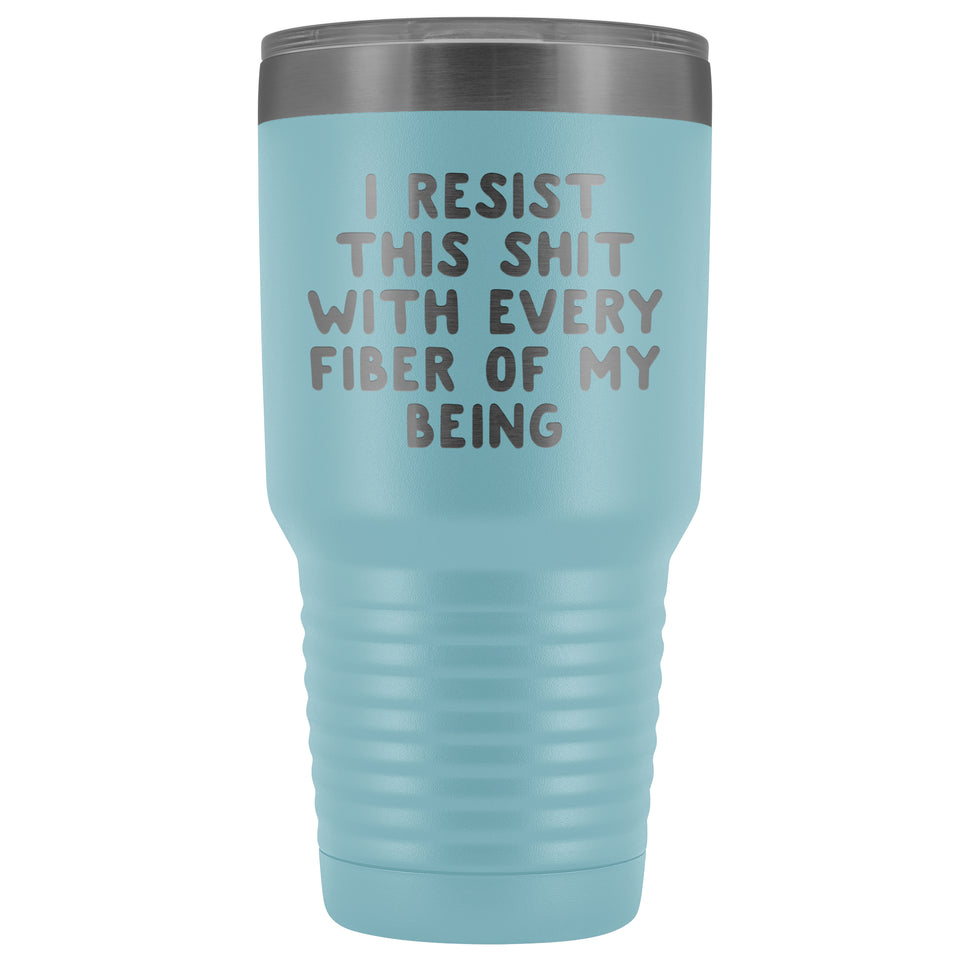 I Resist This Shit With Every Fiber of My Being - 30 oz. Vacuum Tumbler