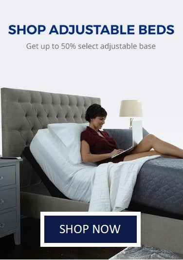 SHOP ADJUSTABLE BEDS Get up to 50% select adjustable base